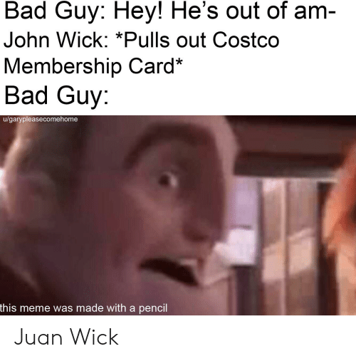 Bad Guy Hey He S Out Of Am John Wick Pulls Out Costco Membership Card Bad Guy Ugarypleasecomehome This Meme Was Made Witha Pencil Juan Wick Bad Meme On Awwmemes Com