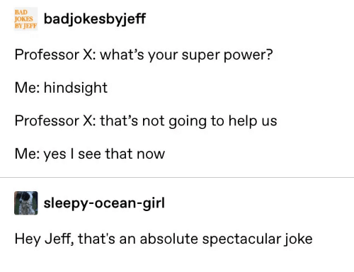 sleepy: BAD  JOKE ksbyjeff  BY JEFF  Professor X: what's your super power?  Me: hindsight  Professor X: that's not going to help us  Me: yes I see that now  sleepy-ocean-girl  Hey Jeff, that's an absolute spectacular joke