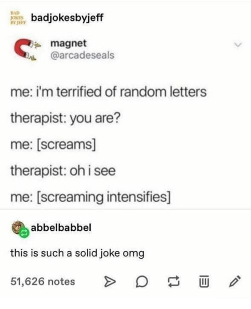 terrified: BAD  JOKES  BY JEFF  badjokesbyjeff  magnet  @arcadeseals  me: i'm terrified of random letters  therapist: you are?  me: [screams]  therapist: oh i see  me: [screaming intensifies]  abbelbabbel  this is such a solid joke omg  51,626 notes