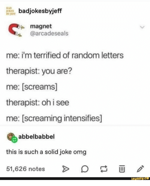 terrified: BAD  JOKES  BY JEFF  badjokesbyjeff  magnet  @arcadeseals  me: i'm terrified of random letters  therapist: you are?  me: [screams]  therapist: oh i see  me: [screaming intensifies]  abbelbabbel  this is such a solid joke omg  O  >  51,626 notes  ifunny.co