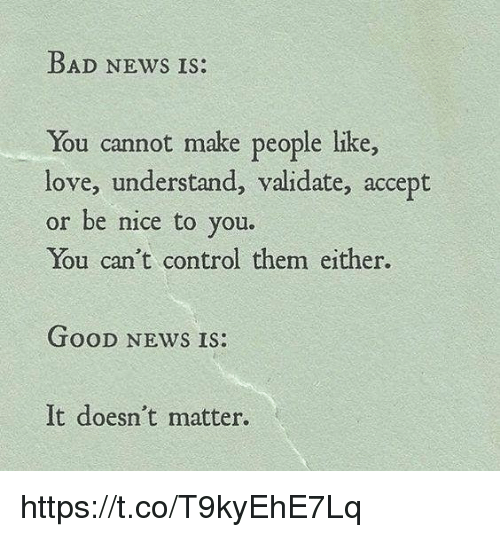 Bad, Love, and Memes: BAD NEws IS:  You cannot make people like,  love, understand, validate, accept  or be nice to you.  You can't control them either.  TOoD NEWS IS.  It doesn't matter. https://t.co/T9kyEhE7Lq