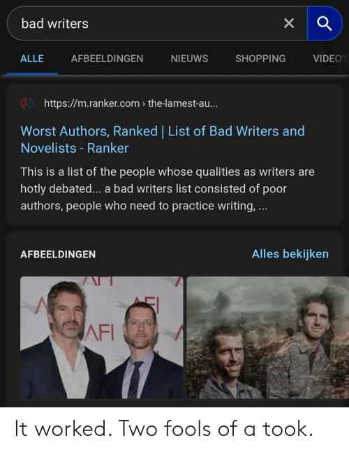 Bad, Shopping, and Videos: bad writers  X  VIDEO'S  ALLE  AFBEELDINGEN  NIEUWS  SHOPPING  http://m.ranker.com the-lamest-au...  Worst Authors, Ranked | List of Bad Writers and  Novelists - Ranker  This is a list of the people whose qualities as writers are  hotly debated... a bad writers list consisted of poor  authors, people who need to practice writing, ...  Alles bekijken  AFBEELDINGEN  AFI It worked. Two fools of a took.