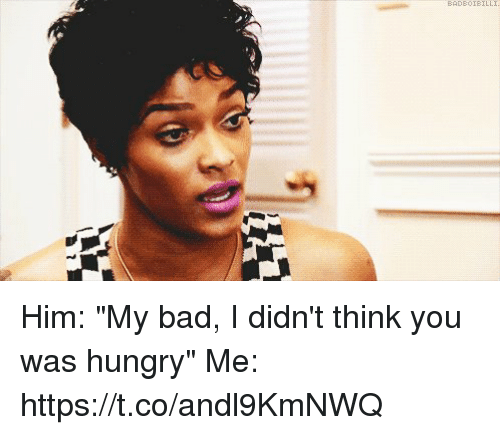 "Hungryness: BAD80IBILLI Him: ""My bad, I didn't think you was hungry""   Me: https://t.co/andl9KmNWQ"