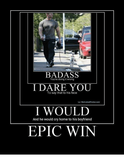 Epic Winning: BADASS  You're doing it wrong  I DARE YOU  To say that to his face  I WOULD  And he would cry home to his boyfriend  EPIC WIN