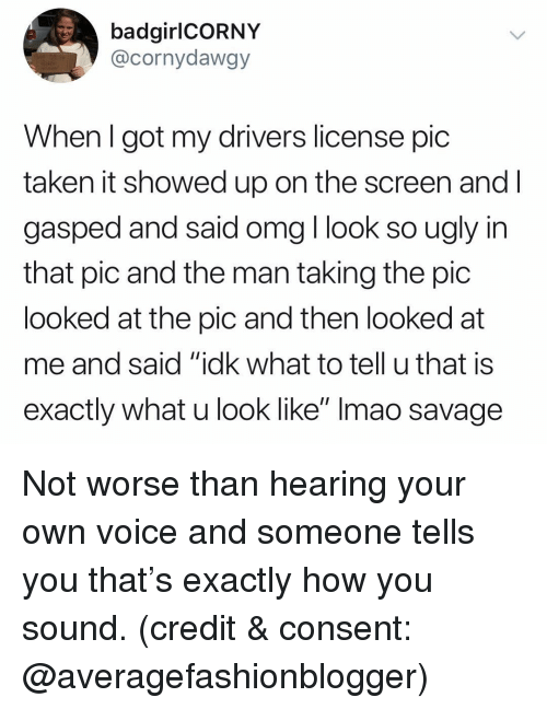 """Funny, Omg, and Savage: badgirlCORNY  @cornydawgy  When l got my drivers license pic  taken it showed up on the screen and l  gasped and said omg l look so ugly in  that pic and the man taking the pic  looked at the pic and then looked at  me and said """"idk what to tell u that is  exactly what u look like"""" Imao savage Not worse than hearing your own voice and someone tells you that's exactly how you sound. (credit & consent: @averagefashionblogger)"""