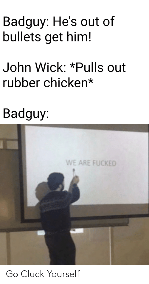 wick: Badguy: He's out of  bullets get him!  John Wick: *Pulls out  rubber chicken*  Badguy:  WE ARE FUCKED Go Cluck Yourself