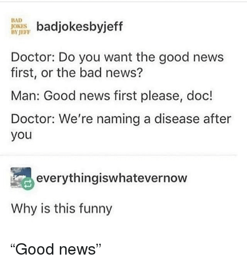 """Bad, Bad Jokes, and Doctor: badjokesbyjeff  Doctor: Do you want the good news  first, or the bad news?  Man: Good news first please, doc!  Doctor: We're naming a disease after  you  BAD  JOKES  BYJEFF  everythingiswhatevernow  Why is this funny """"Good news"""""""