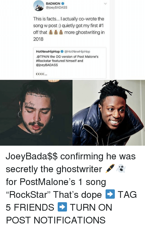 """Tpain: BADMON  , @joeyBADASS  This is facts... I actually co-wrote the  song w post) quietly got my first #1  off that ǎ more ghostwriting in  2018  HotNewHipHopネ@HotNewHipHop  .@TPAIN the OG version of Post Malone's  #Rockstar featured himself and  @joeyBADASS JoeyBada$$ confirming he was secretly the ghostwriter 🖊👻 for PostMalone's 1 song """"RockStar"""" That's dope ➡️ TAG 5 FRIENDS ➡️ TURN ON POST NOTIFICATIONS"""
