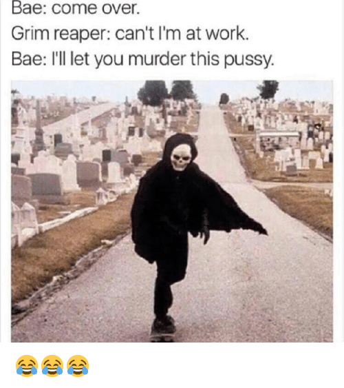 grim reaper: Bae: come over.  Grim reaper: can't I'm at work.  Bae: I'l let you murder this pussy. 😂😂😂