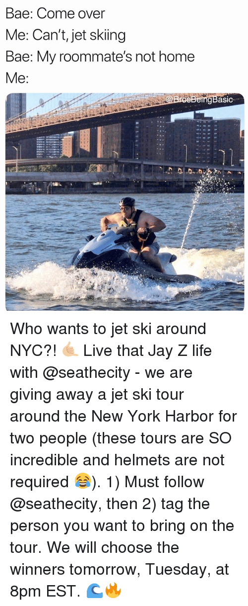 skiing: Bae: Come over  Me: Can't, jet skiing  Bae: My roommate's not home  gBasic Who wants to jet ski around NYC?! 🤙🏼 Live that Jay Z life with @seathecity - we are giving away a jet ski tour around the New York Harbor for two people (these tours are SO incredible and helmets are not required 😂). 1) Must follow @seathecity, then 2) tag the person you want to bring on the tour. We will choose the winners tomorrow, Tuesday, at 8pm EST. 🌊🔥