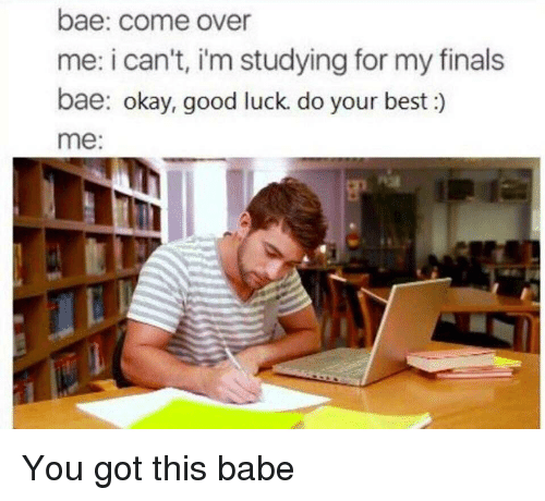 Bae, Come Over, and Finals: bae: come over  me: i can't, i'm studying for my finals  bae: okay, good luck. do your best:)  me You got this babe