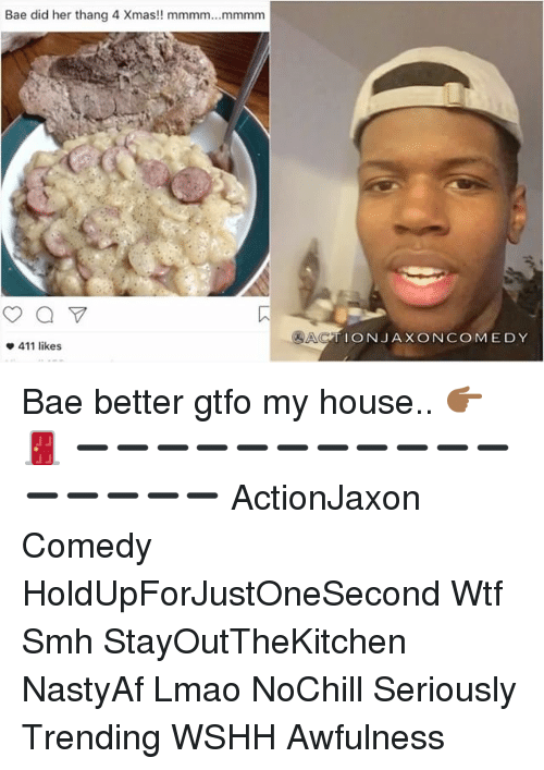 Memes, My House, and Smh: Bae did her thang 4 Xmas!! mmmm... mmmm  411 likes  CATION JAX ONCOMEDY Bae better gtfo my house.. 👉🏾🚪 ➖➖➖➖➖➖➖➖➖➖➖➖➖➖➖➖ ActionJaxon Comedy HoldUpForJustOneSecond Wtf Smh StayOutTheKitchen NastyAf Lmao NoChill Seriously Trending WSHH Awfulness