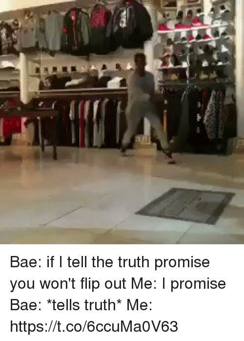 flipping out: Bae: if I tell the truth promise you won't flip out  Me: I promise   Bae: *tells truth*  Me: https://t.co/6ccuMa0V63