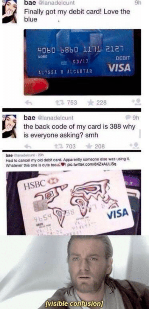 Bae, Cute, and Love: bae @lanadelcunt  9h  Finally got my debit card! Love the  blue  4060 b8b0 1111 2127  080  DEBIT  ALYSSA R ALCATAR VISA  753 228  bae @lanadelcunt  the back code of my card is 388 why  is everyone asking? smh  703 208  bae  Had to cancel my old debit card. Apparenty someone else was using i  Whatever this one is cute tooi pic.twitter.com/BkzxAULISq  HSBC  VISA  4659  visible confusion]