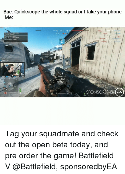 Bae, Funny, and Phone: Bae: Quickscope the whole squad or I take your phone  Me:  530 O 32:11  gol 36 THANKS  taleCarpeL MED  Lippyyy +20  332  6  , SPONSORED BYEA Tag your squadmate and check out the open beta today, and pre order the game! Battlefield V @Battlefield, sponsoredbyEA