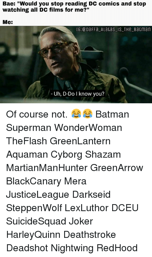 """Do I Know You: Bae: """"Would you stop reading DC comics and stop  watching all DC films for me?""""  Me:  IG: DaFFa ALaGas IS THeBatman  Uh, D-Do I know you? Of course not. 😂😂 Batman Superman WonderWoman TheFlash GreenLantern Aquaman Cyborg Shazam MartianManHunter GreenArrow BlackCanary Mera JusticeLeague Darkseid SteppenWolf LexLuthor DCEU SuicideSquad Joker HarleyQuinn Deathstroke Deadshot Nightwing RedHood"""