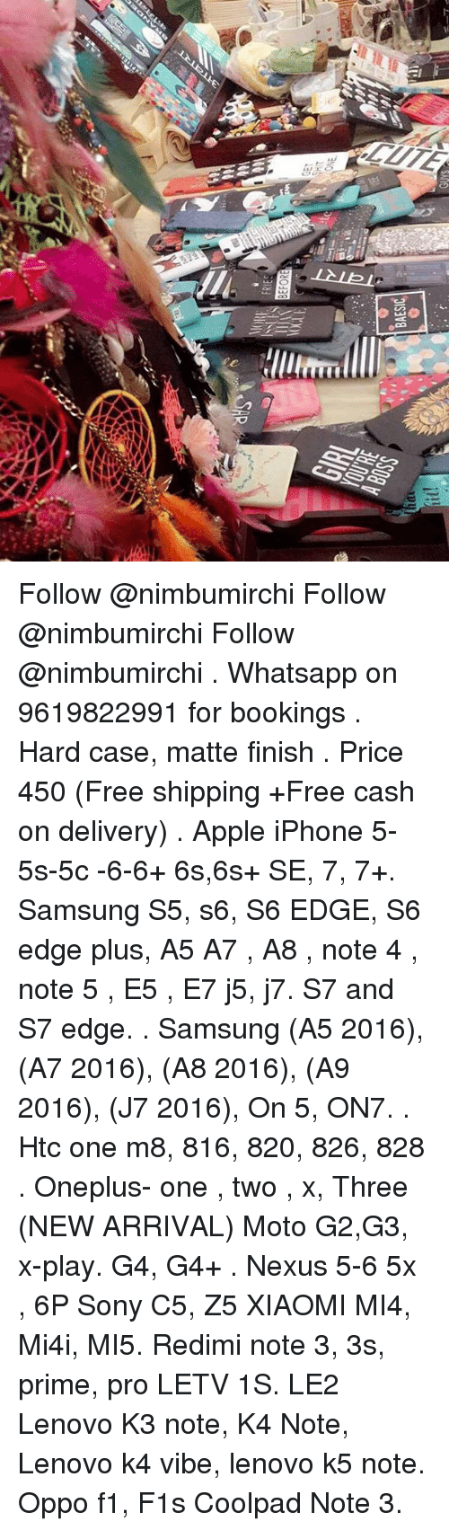 Nexus: BAESIC  -lliterrnl  LLLL Follow @nimbumirchi Follow @nimbumirchi Follow @nimbumirchi . Whatsapp on 9619822991 for bookings . Hard case, matte finish . Price 450 (Free shipping +Free cash on delivery) . Apple iPhone 5-5s-5c -6-6+ 6s,6s+ SE, 7, 7+. Samsung S5, s6, S6 EDGE, S6 edge plus, A5 A7 , A8 , note 4 , note 5 , E5 , E7 j5, j7. S7 and S7 edge. . Samsung (A5 2016), (A7 2016), (A8 2016), (A9 2016), (J7 2016), On 5, ON7. . Htc one m8, 816, 820, 826, 828 . Oneplus- one , two , x, Three (NEW ARRIVAL) Moto G2,G3, x-play. G4, G4+ . Nexus 5-6 5x , 6P Sony C5, Z5 XIAOMI MI4, Mi4i, MI5. Redimi note 3, 3s, prime, pro LETV 1S. LE2 Lenovo K3 note, K4 Note, Lenovo k4 vibe, lenovo k5 note. Oppo f1, F1s Coolpad Note 3.