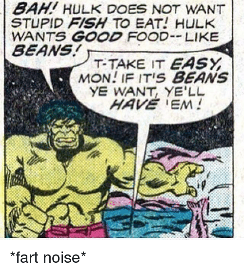Does Not Want: BAHI HULK DOES NOT WANT  STUPID FISH TO EAT! HULK  WANTS GOOD FOOD LIKE  BEANS  T-TAKE IT EASY  MON! IF ITIS BEANS  YE WANT, YE'LL *fart noise*