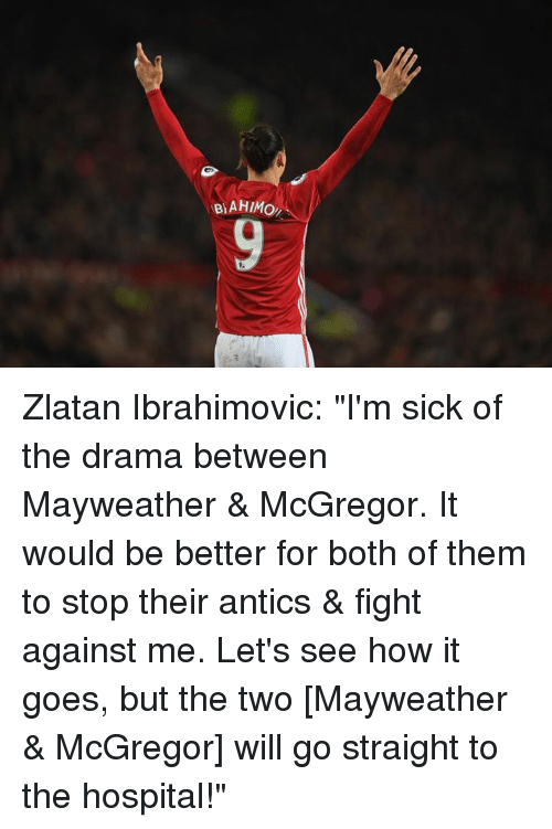 """Antic: BAHIMo, Zlatan Ibrahimovic: """"I'm sick of the drama between Mayweather & McGregor. It would be better for both of them to stop their antics & fight against me. Let's see how it goes, but the two [Mayweather & McGregor] will go straight to the hospital!"""""""
