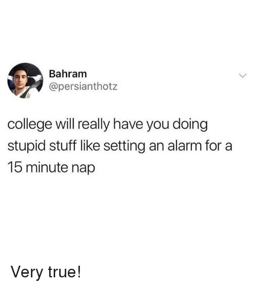 Stupid Stuff: Bahram  @persianthotz  college will really have you doing  stupid stuff like setting an alarm for a  15 minute nap Very true!