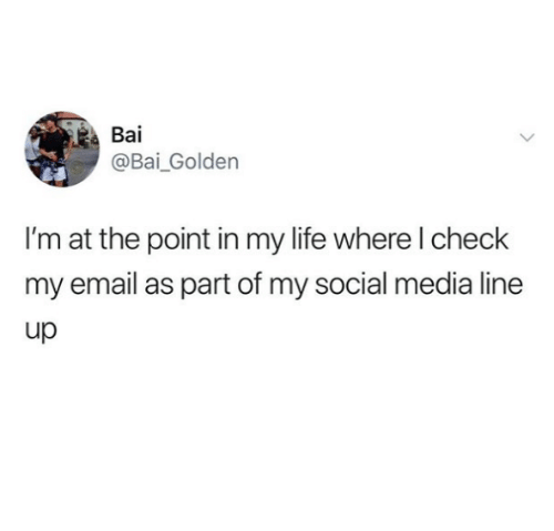 Bai: Bai  @Bai_ Goldern  I'm at the point in my life where l check  my email as part of my social media line  up