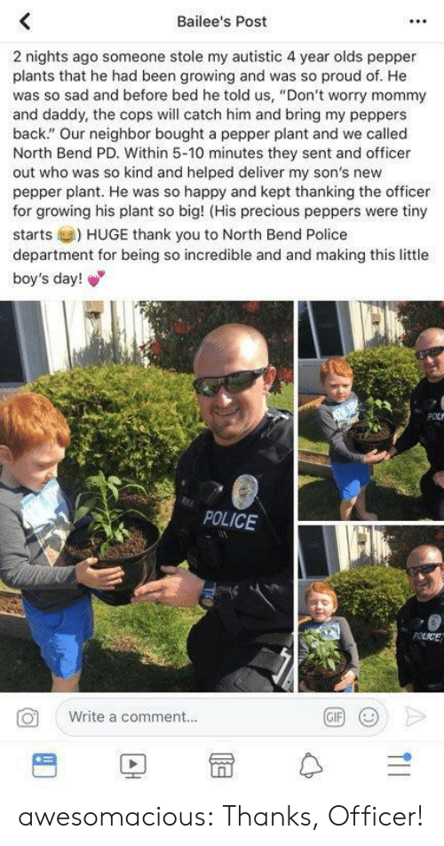 """peppers: Bailee's Post  2 nights ago someone stole my autistic 4 year olds pepper  plants that he had been growing and was so proud of. He  was so sad and before bed he told us, """"Don't worry mommy  and daddy, the cops will catch him and bring my peppers  back."""" Our neighbor bought a pepper plant and we called  North Bend PD. Within 5-10 minutes they sent and officer  out who was so kind and helped deliver my son's new  pepper plant. He was so happy and kept thanking the officer  for growing his plant so big! (His precious peppers were tiny  starts) HUGE thank you to North Bend Police  department for being so incredible and and making this little  boy's day!  POLICE  Write a comment..  BD冒수 awesomacious:  Thanks, Officer!"""