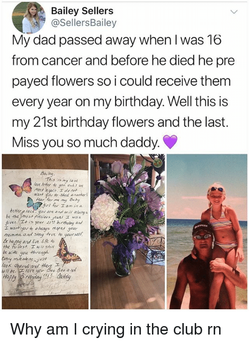 goe: Bailey Sellers  @SellersBailey  My dad passed away when I was 16  from cancer and before he died he pre  payed flowers so i could receive them  every year on my birthday.Well this is  my 21st birthday flowers and the last.  Miss you so much daddy.  Baleg  This om lase  ave leHer to you unthl we  want you to Shed anotur  Hear hor me ng Bay  girl for lan in a  given. is your 21st birydag and  momme and stay tre to yeursuh  beHorplace yerane and  oasy s  Twt you to always at your  fullest. wi shl  goe through Why am I crying in the club rn