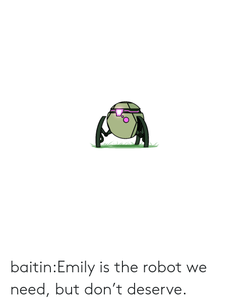 robot: baitin:Emily is the robot we need, but don't deserve.