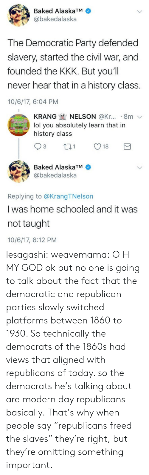 "democratic: Baked AlaskaTM  @bakedalaska  The Democratic Party defended  slavery, started the civil war, and  founded the KKK. But you'll  never hear that in a history class.  10/6/17, 6:04 PM   KRANG  NELSON @Kr... . 8m  lol you absolutely learn that in  history class  Baked AlaskaTM  @bakedalaska  Replying to @KrangTNelson  I was home schooled and it was  not taught  10/6/17, 6:12 PM lesagashi:  weavemama: O H MY GOD ok but no one is going to talk about the fact that the democratic and republican parties slowly switched platforms between 1860 to 1930. So technically the democrats of the 1860s had views that aligned with republicans of today. so the democrats he's talking about are modern day republicans basically. That's why when people say ""republicans freed the slaves"" they're right, but they're omitting something important."