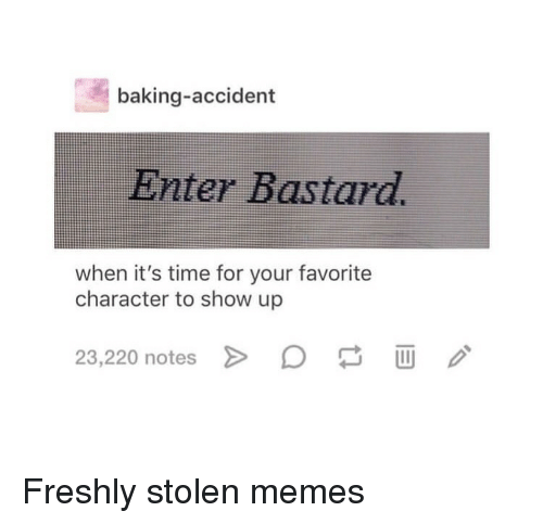 Favorite Character: baking-accident  Enter Bastard.  when it's time for your favorite  character to show up  23,220 notes Freshly stolen memes