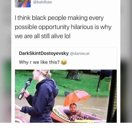 Alive, Lol, and Black: @baldbae  I think black people making every  possible opportunity hilarious is why  we are all still alive lol  DarkSkintDostoyevsky @daniecal  Why r we like this?