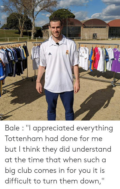 """tottenham: Bale : """"I appreciated everything Tottenham had done for me but I think they did understand at the time that when such a big club comes in for you it is difficult to turn them down,"""""""