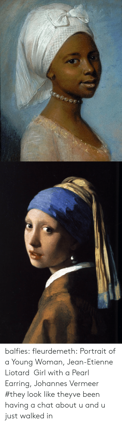 jean: balfies:  fleurdemeth:  Portrait of a Young Woman, Jean-Etienne Liotard Girl with a Pearl Earring, Johannes Vermeer   #they look like theyve been having a chat about u and u just walked in