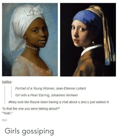 "gossiping: balfies  Portrait of a Young Woman, Jean-Etienne Liotard  Girl with a Pearl Earring, Johannes Vermeer  #they look like theyve been having a chat about u and u just walked in  is that the one you were talking about?""  Yeah.""  Girls gossiping"