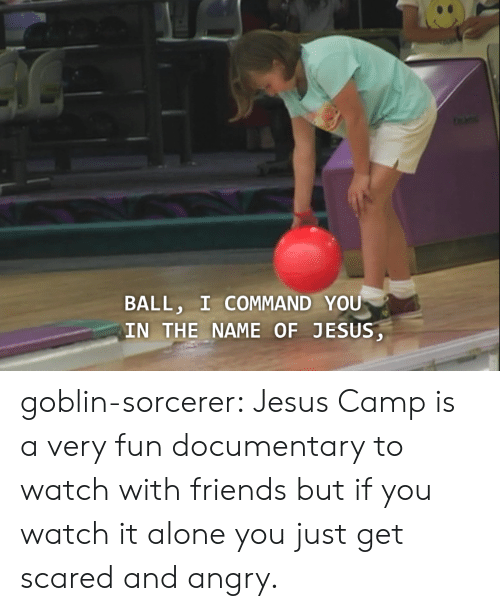 Commandment: BALL, I COMMAND YOU  IN THE NAME OF JESUS goblin-sorcerer:  Jesus Camp is a very fun documentary to watch with friends but if you watch it alone you just get scared and angry.
