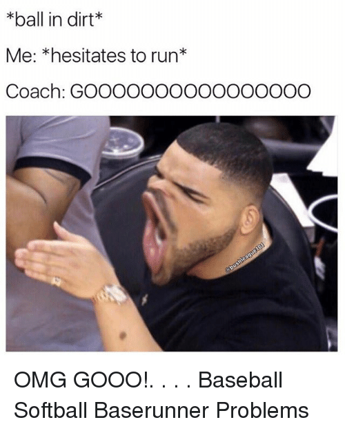 Baseballisms: *ball in dirt  Me: *hesitates to run  Coach: GOOOOOOOOOOOOOOOO OMG GOOO!. . . . Baseball Softball Baserunner Problems