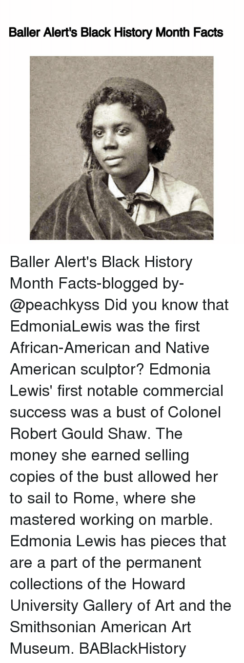 Notability: Baller Alert's Black History Month Facts Baller Alert's Black History Month Facts-blogged by- @peachkyss Did you know that EdmoniaLewis was the first African-American and Native American sculptor? Edmonia Lewis' first notable commercial success was a bust of Colonel Robert Gould Shaw. The money she earned selling copies of the bust allowed her to sail to Rome, where she mastered working on marble. Edmonia Lewis has pieces that are a part of the permanent collections of the Howard University Gallery of Art and the Smithsonian American Art Museum. BABlackHistory