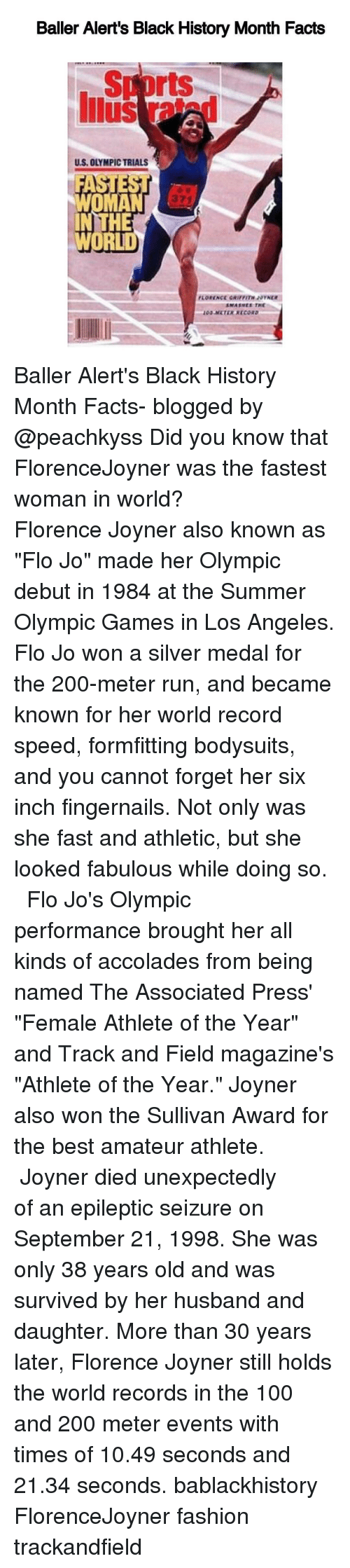 """Epileptical: Baller Alert's Black History Month Facts  rts  US, OLYMPICTRIALS  HE  WORLD Baller Alert's Black History Month Facts- blogged by @peachkyss Did you know that FlorenceJoyner was the fastest woman in world? ⠀⠀⠀⠀⠀⠀⠀⠀⠀ ⠀⠀⠀⠀⠀⠀⠀⠀⠀ Florence Joyner also known as """"Flo Jo"""" made her Olympic debut in 1984 at the Summer Olympic Games in Los Angeles. Flo Jo won a silver medal for the 200-meter run, and became known for her world record speed, formfitting bodysuits, and you cannot forget her six inch fingernails. Not only was she fast and athletic, but she looked fabulous while doing so. ⠀⠀⠀⠀⠀⠀⠀⠀⠀ ⠀⠀⠀⠀⠀⠀⠀⠀⠀ Flo Jo's Olympic performance brought her all kinds of accolades from being named The Associated Press' """"Female Athlete of the Year"""" and Track and Field magazine's """"Athlete of the Year."""" Joyner also won the Sullivan Award for the best amateur athlete. ⠀⠀⠀⠀⠀⠀⠀⠀⠀ ⠀⠀⠀⠀⠀⠀⠀⠀⠀ Joyner died unexpectedly of an epileptic seizure on September 21, 1998. She was only 38 years old and was survived by her husband and daughter. More than 30 years later, Florence Joyner still holds the world records in the 100 and 200 meter events with times of 10.49 seconds and 21.34 seconds. bablackhistory FlorenceJoyner fashion trackandfield"""