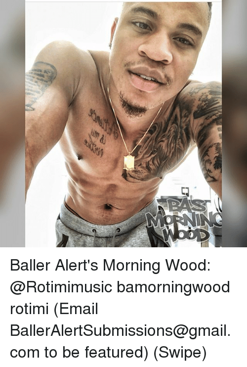 Memes, Email, and Gmail: Baller Alert's Morning Wood: @Rotimimusic bamorningwood rotimi (Email BallerAlertSubmissions@gmail.com to be featured) (Swipe)