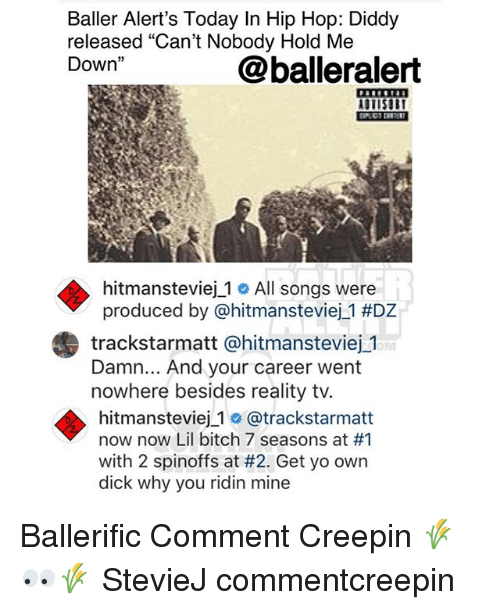 """Bitch, Memes, and Yo: Baller Alert's Today In Hip Hop: Diddy  released """"Can't Nobody Hold Me  Down""""  @balleralert  STISU  hitmansteviej_1 # All songs were  produced by @hitmansteviej._1 #DZ  trackstarmatt @hitmansteviej 1  Damn... And your career went  nowhere besides reality tv.  hitmansteviej 1 o @trackstarmatt  now now Lil bitch 7 seasons at #1  with 2 spinoffs at #2. Get yo own  dick why you ridin mine Ballerific Comment Creepin 🌾👀🌾 StevieJ commentcreepin"""