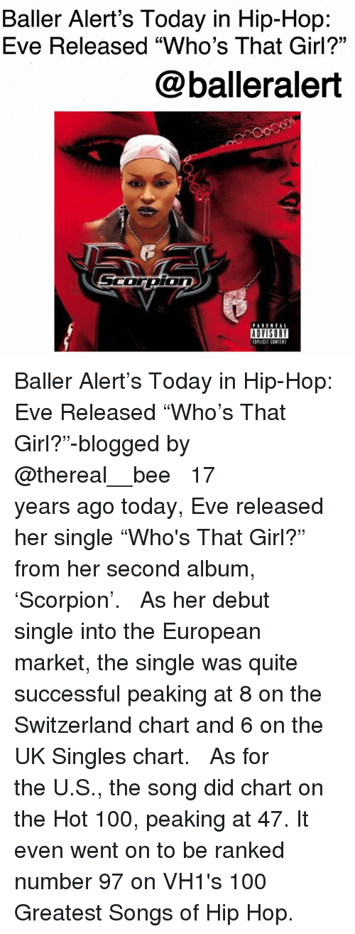 "Thereal: Baller Alert's Today in Hip-Hop:  Eve Released ""Who's That Girl?""  @balleralert  ADYISOR Baller Alert's Today in Hip-Hop: Eve Released ""Who's That Girl?""-blogged by @thereal__bee ⠀⠀⠀⠀⠀⠀⠀ ⠀⠀⠀⠀ 17 years ago today, Eve released her single ""Who's That Girl?"" from her second album, 'Scorpion'. ⠀⠀⠀⠀⠀⠀⠀ ⠀⠀⠀⠀ As her debut single into the European market, the single was quite successful peaking at 8 on the Switzerland chart and 6 on the UK Singles chart. ⠀⠀⠀⠀⠀⠀⠀ ⠀⠀⠀⠀ As for the U.S., the song did chart on the Hot 100, peaking at 47. It even went on to be ranked number 97 on VH1's 100 Greatest Songs of Hip Hop."