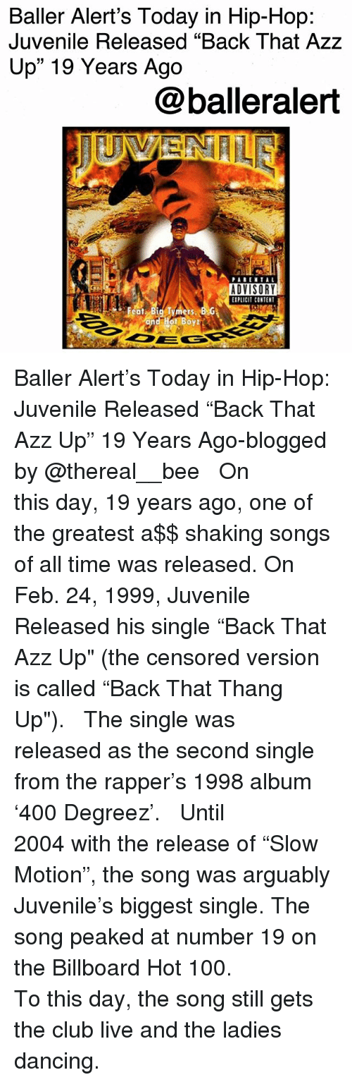 "Thereal: Baller Alert's Today in Hip-Hop:  Juvenile Released ""Back That Azz  Up"" 19 Years Ago  @balleralert  ADVISORY  PLCI CONTENT Baller Alert's Today in Hip-Hop: Juvenile Released ""Back That Azz Up"" 19 Years Ago-blogged by @thereal__bee ⠀⠀⠀⠀⠀⠀⠀⠀⠀ ⠀⠀ On this day, 19 years ago, one of the greatest a$$ shaking songs of all time was released. On Feb. 24, 1999, Juvenile Released his single ""Back That Azz Up"" (the censored version is called ""Back That Thang Up""). ⠀⠀⠀⠀⠀⠀⠀⠀⠀ ⠀⠀ The single was released as the second single from the rapper's 1998 album '400 Degreez'. ⠀⠀⠀⠀⠀⠀⠀⠀⠀ ⠀⠀ Until 2004 with the release of ""Slow Motion"", the song was arguably Juvenile's biggest single. The song peaked at number 19 on the Billboard Hot 100. ⠀⠀⠀⠀⠀⠀⠀⠀⠀ ⠀⠀ To this day, the song still gets the club live and the ladies dancing."