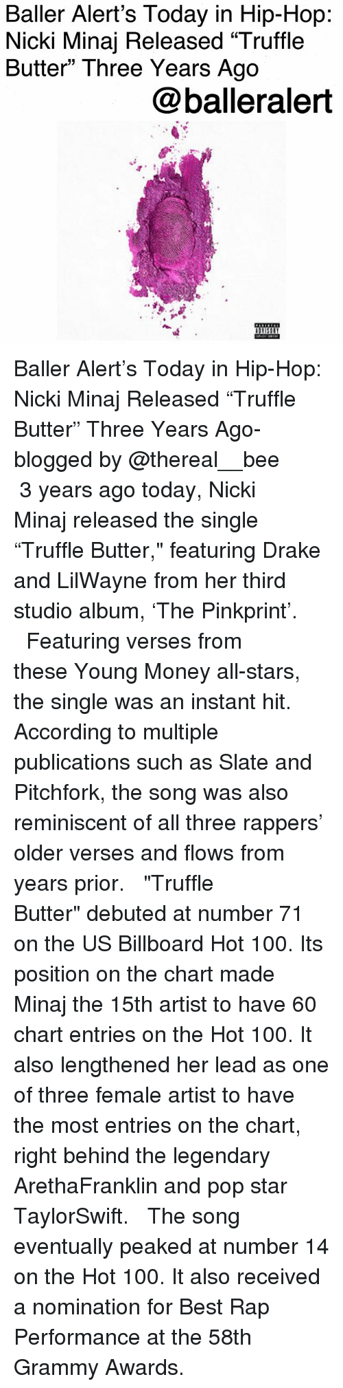 """billboard hot 100: Baller Alert's Today in Hip-Hop  Nicki Minaj Released """"Truffle  Butter"""" Three Years Ago  @balleralert Baller Alert's Today in Hip-Hop: Nicki Minaj Released """"Truffle Butter"""" Three Years Ago-blogged by @thereal__bee ⠀⠀⠀⠀⠀⠀⠀ ⠀⠀⠀⠀ 3 years ago today, Nicki Minaj released the single """"Truffle Butter,"""" featuring Drake and LilWayne from her third studio album, 'The Pinkprint'. ⠀⠀⠀⠀⠀⠀⠀ ⠀⠀⠀⠀ Featuring verses from these Young Money all-stars, the single was an instant hit. According to multiple publications such as Slate and Pitchfork, the song was also reminiscent of all three rappers' older verses and flows from years prior. ⠀⠀⠀⠀⠀⠀⠀ ⠀⠀⠀⠀ """"Truffle Butter"""" debuted at number 71 on the US Billboard Hot 100. Its position on the chart made Minaj the 15th artist to have 60 chart entries on the Hot 100. It also lengthened her lead as one of three female artist to have the most entries on the chart, right behind the legendary ArethaFranklin and pop star TaylorSwift. ⠀⠀⠀⠀⠀⠀⠀ ⠀⠀⠀⠀ The song eventually peaked at number 14 on the Hot 100. It also received a nomination for Best Rap Performance at the 58th Grammy Awards."""