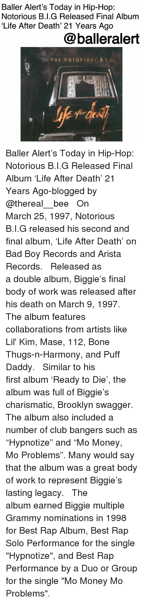 "Thereal: Baller Alert's Today in Hip-Hop:  Notorious B.I.G Released Final Album  'Life After Death' 21 Years Ago  @balleralert  THE NOTORIO US B.. G Baller Alert's Today in Hip-Hop: Notorious B.I.G Released Final Album 'Life After Death' 21 Years Ago-blogged by @thereal__bee ⠀⠀⠀⠀⠀⠀⠀⠀⠀ ⠀⠀ On March 25, 1997, Notorious B.I.G released his second and final album, 'Life After Death' on Bad Boy Records and Arista Records. ⠀⠀⠀⠀⠀⠀⠀⠀⠀ ⠀⠀ Released as a double album, Biggie's final body of work was released after his death on March 9, 1997. The album features collaborations from artists like Lil' Kim, Mase, 112, Bone Thugs-n-Harmony, and Puff Daddy. ⠀⠀⠀⠀⠀⠀⠀⠀⠀ ⠀⠀ Similar to his first album 'Ready to Die', the album was full of Biggie's charismatic, Brooklyn swagger. The album also included a number of club bangers such as ""Hypnotize"" and ""Mo Money, Mo Problems"". Many would say that the album was a great body of work to represent Biggie's lasting legacy. ⠀⠀⠀⠀⠀⠀⠀⠀⠀ ⠀⠀ The album earned Biggie multiple Grammy nominations in 1998 for Best Rap Album, Best Rap Solo Performance for the single ""Hypnotize"", and Best Rap Performance by a Duo or Group for the single ""Mo Money Mo Problems""."