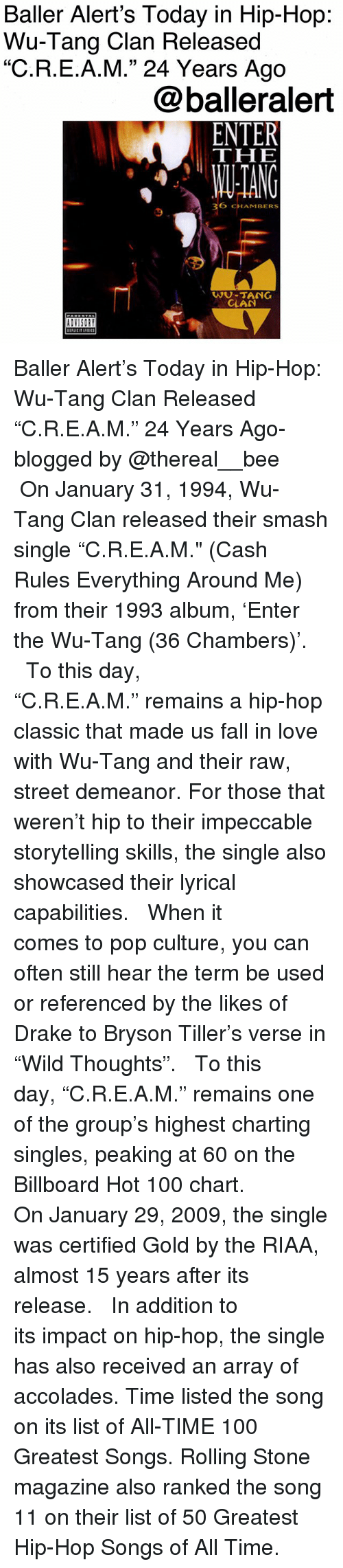 "Thereal: Baller Alert's Today in Hip-Hop:  Wu-Tang Clan Released  ""C.R.E.A.M."" 24 Years Ago  @balleralert  THE  ANG  36 CHAMBERS  9  WU-TANG  CLAN Baller Alert's Today in Hip-Hop: Wu-Tang Clan Released ""C.R.E.A.M."" 24 Years Ago-blogged by @thereal__bee ⠀⠀⠀⠀⠀⠀⠀ ⠀⠀⠀⠀ On January 31, 1994, Wu-Tang Clan released their smash single ""C.R.E.A.M."" (Cash Rules Everything Around Me) from their 1993 album, 'Enter the Wu-Tang (36 Chambers)'. ⠀⠀⠀⠀⠀⠀⠀ ⠀⠀⠀⠀ To this day, ""C.R.E.A.M."" remains a hip-hop classic that made us fall in love with Wu-Tang and their raw, street demeanor. For those that weren't hip to their impeccable storytelling skills, the single also showcased their lyrical capabilities. ⠀⠀⠀⠀⠀⠀⠀ ⠀⠀⠀⠀ When it comes to pop culture, you can often still hear the term be used or referenced by the likes of Drake to Bryson Tiller's verse in ""Wild Thoughts"". ⠀⠀⠀⠀⠀⠀⠀ ⠀⠀⠀⠀ To this day, ""C.R.E.A.M."" remains one of the group's highest charting singles, peaking at 60 on the Billboard Hot 100 chart. ⠀⠀⠀⠀⠀⠀⠀ ⠀⠀⠀⠀ On January 29, 2009, the single was certified Gold by the RIAA, almost 15 years after its release. ⠀⠀⠀⠀⠀⠀⠀ ⠀⠀⠀⠀ In addition to its impact on hip-hop, the single has also received an array of accolades. Time listed the song on its list of All-TIME 100 Greatest Songs. Rolling Stone magazine also ranked the song 11 on their list of 50 Greatest Hip-Hop Songs of All Time."