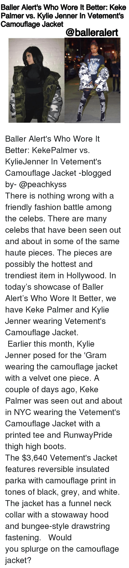 one piec: Baller Alert's Who Wore ltBetter: Keke  Palmer vs. Kylie Jenner In Vetement's  Camouflage Jacket  @balleralert Baller Alert's Who Wore It Better: KekePalmer vs. KylieJenner In Vetement's Camouflage Jacket -blogged by- @peachkyss ⠀⠀⠀⠀⠀⠀⠀⠀⠀ ⠀⠀⠀⠀⠀⠀⠀⠀⠀ There is nothing wrong with a friendly fashion battle among the celebs. There are many celebs that have been seen out and about in some of the same haute pieces. The pieces are possibly the hottest and trendiest item in Hollywood. In today's showcase of Baller Alert's Who Wore It Better, we have Keke Palmer and Kylie Jenner wearing Vetement's Camouflage Jacket. ⠀⠀⠀⠀⠀⠀⠀⠀⠀ ⠀⠀⠀⠀⠀⠀⠀⠀⠀ Earlier this month, Kylie Jenner posed for the 'Gram wearing the camouflage jacket with a velvet one piece. A couple of days ago, Keke Palmer was seen out and about in NYC wearing the Vetement's Camouflage Jacket with a printed tee and RunwayPride thigh high boots. ⠀⠀⠀⠀⠀⠀⠀⠀⠀ ⠀⠀⠀⠀⠀⠀⠀⠀⠀ The $3,640 Vetement's Jacket features reversible insulated parka with camouflage print in tones of black, grey, and white. The jacket has a funnel neck collar with a stowaway hood and bungee-style drawstring fastening. ⠀⠀⠀⠀⠀⠀⠀⠀⠀ ⠀⠀⠀⠀⠀⠀⠀⠀⠀ Would you splurge on the camouflage jacket?