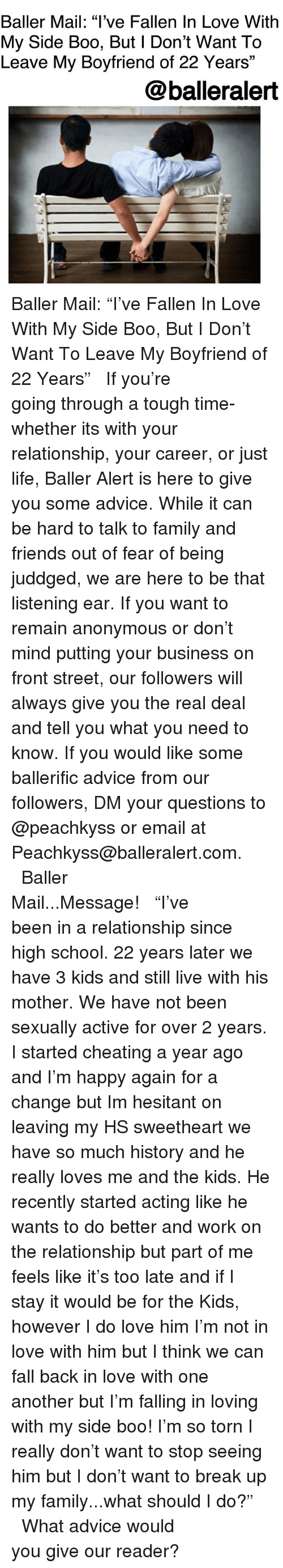 """Advice, Baller Alert, and Boo: Baller Mail: """"l've Fallen In Love With  My Side Boo, But l Don't Want To  Leave My Boyfriend of 22 Years""""  13  @balleralert Baller Mail: """"I've Fallen In Love With My Side Boo, But I Don't Want To Leave My Boyfriend of 22 Years"""" ⠀⠀⠀⠀⠀⠀⠀ ⠀⠀⠀⠀⠀⠀⠀ If you're going through a tough time-whether its with your relationship, your career, or just life, Baller Alert is here to give you some advice. While it can be hard to talk to family and friends out of fear of being juddged, we are here to be that listening ear. If you want to remain anonymous or don't mind putting your business on front street, our followers will always give you the real deal and tell you what you need to know. If you would like some ballerific advice from our followers, DM your questions to @peachkyss or email at Peachkyss@balleralert.com. ⠀⠀⠀⠀⠀⠀⠀ ⠀⠀⠀⠀⠀⠀⠀ Baller Mail...Message! ⠀⠀⠀⠀⠀⠀⠀ ⠀⠀⠀⠀⠀⠀⠀ """"I've been in a relationship since high school. 22 years later we have 3 kids and still live with his mother. We have not been sexually active for over 2 years. I️ started cheating a year ago and I'm happy again for a change but I️m hesitant on leaving my HS sweetheart we have so much history and he really loves me and the kids. He recently started acting like he wants to do better and work on the relationship but part of me feels like it's too late and if I️ stay it would be for the Kids, however I️ do love him I'm not in love with him but I️ think we can fall back in love with one another but I'm falling in loving with my side boo! I'm so torn I️ really don't want to stop seeing him but I️ don't want to break up my family...what should I do?"""" ⠀⠀⠀⠀⠀⠀⠀ ⠀⠀⠀⠀⠀⠀⠀ What advice would you give our reader?"""