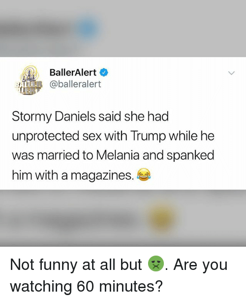 balleralert: BallerAlert  BeR @balleralert  Stormy Daniels said she had  unprotected sex with Trump while he  was married to Melania and spanked  him with a magazines. Not funny at all but 🤢. Are you watching 60 minutes?