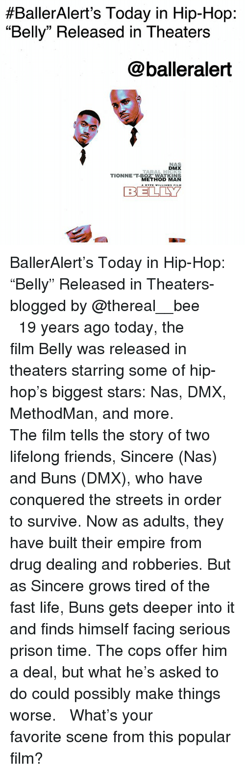 """DMX:  #BallerAlert's Today in Hip-Hop:  """"Belly"""" Released in Theaters  @balleralert  NAS  DMX  TARAL HICKS  TIONNET-BOZ"""" WATKINS  METHOD MAN  BELLY BallerAlert's Today in Hip-Hop: """"Belly"""" Released in Theaters-blogged by @thereal__bee ⠀⠀⠀⠀⠀⠀⠀⠀⠀ ⠀⠀ 19 years ago today, the film Belly was released in theaters starring some of hip-hop's biggest stars: Nas, DMX, MethodMan, and more. ⠀⠀⠀⠀⠀⠀⠀⠀⠀ ⠀⠀ The film tells the story of two lifelong friends, Sincere (Nas) and Buns (DMX), who have conquered the streets in order to survive. Now as adults, they have built their empire from drug dealing and robberies. But as Sincere grows tired of the fast life, Buns gets deeper into it and finds himself facing serious prison time. The cops offer him a deal, but what he's asked to do could possibly make things worse. ⠀⠀⠀⠀⠀⠀⠀⠀⠀ ⠀⠀ What's your favorite scene from this popular film?"""
