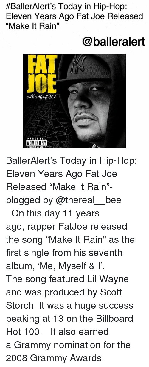 """billboard hot 100:  #BallerAlert's Today in Hip-Hop:  Eleven Years Ago Fat Joe Released  """"Make It Rain""""  @balleralert  J0  PAREN TAL  ADVISORY BallerAlert's Today in Hip-Hop: Eleven Years Ago Fat Joe Released """"Make It Rain""""-blogged by @thereal__bee ⠀⠀⠀⠀⠀⠀⠀⠀⠀ ⠀⠀ On this day 11 years ago, rapper FatJoe released the song """"Make It Rain"""" as the first single from his seventh album, 'Me, Myself & I'. ⠀⠀⠀⠀⠀⠀⠀⠀⠀ ⠀⠀ The song featured Lil Wayne and was produced by Scott Storch. It was a huge success peaking at 13 on the Billboard Hot 100. ⠀⠀⠀⠀⠀⠀⠀⠀⠀ ⠀⠀ It also earned a Grammy nomination for the 2008 Grammy Awards."""